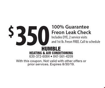 $350 100% Guarantee Freon Leak Check Includes DYE, 2 service visits and 1st lb. Freon FREE. Call to schedule. With this coupon. Not valid with other offers or prior services. Expires 8/30/19.
