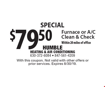 Special $79.50 Furnace or A/C Clean & Check Within 20 miles of office. With this coupon. Not valid with other offers or prior services. Expires 8/30/19.