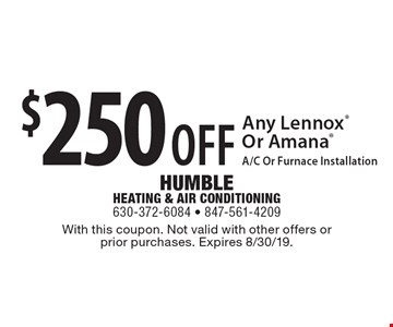 $250 OFF Any Lennox Or Amana A/C Or Furnace Installation. With this coupon. Not valid with other offers or prior purchases. Expires 8/30/19.