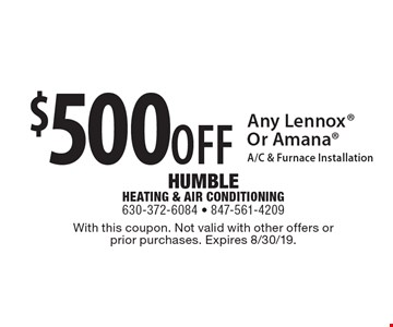 $500 OFF Any Lennox Or Amana A/C & Furnace Installation. With this coupon. Not valid with other offers or prior purchases. Expires 8/30/19.