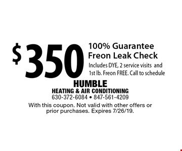 $350 100% Guarantee Freon Leak Check. Includes DYE, 2 service visits and 1st lb. Freon FREE. Call to schedule. With this coupon. Not valid with other offers or prior purchases. Expires 7/26/19.