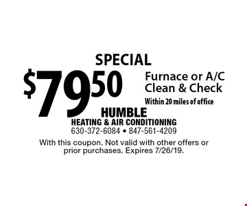 Special $79.50 Furnace or A/C Clean & Check. Within 20 miles of office. With this coupon. Not valid with other offers or prior purchases. Expires 7/26/19.
