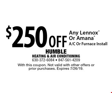 $250 OFF Any Lennox Or Amana A/C Or Furnace Install. With this coupon. Not valid with other offers or prior purchases. Expires 7/26/19.