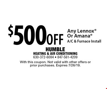 $500 OFF Any Lennox Or Amana A/C & Furnace Install. With this coupon. Not valid with other offers or prior purchases. Expires 7/26/19.