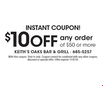 Instant Coupon! $10 Off any order of $50 or more. With this coupon. Dine in only. Coupon cannot be combined with any other coupon, discount or special offer. Offer expires 11/8/19.