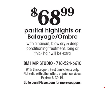 $68.99partial highlights or Balayage/Ombre with a haircut, blow dry & deep conditioning treatment, long or thick hair will be extra. With this coupon. First time clients only. Not valid with other offers or prior services. Expires 6-30-19. Go to LocalFlavor.com for more coupons.