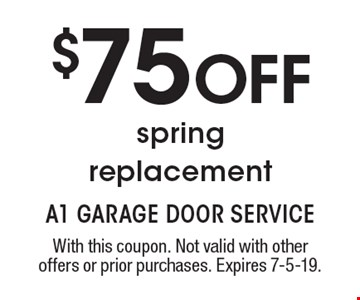 $75 OFF spring replacement. With this coupon. Not valid with other offers or prior purchases. Expires 7-5-19.
