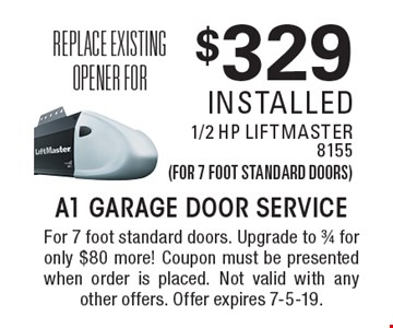 Replace existing opener for$329 installed 1/2 HP LiftMaster8155(for 7 foot standard doors). For 7 foot standard doors. Upgrade to 3/4 for only $80 more! Coupon must be presented when order is placed. Not valid with any other offers. Offer expires 7-5-19.