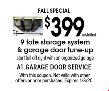 FALL SPECIAL $399 installed 9 tote storage system & garage door tune-up. Start fall off right with an organized garage. With this coupon. Not valid with other offers or prior purchases. Expires 1/3/20.