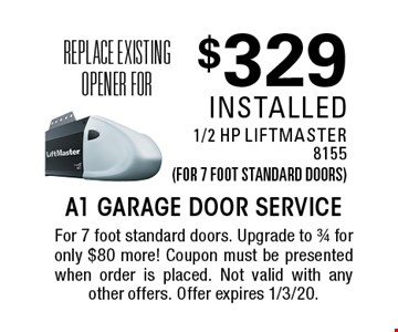 Replace existing opener for $329 installed 1/2 HP LiftMaster8155(for 7 foot standard doors). For 7 foot standard doors. Upgrade to 3/4 for only $80 more! Coupon must be presented when order is placed. Not valid with any other offers. Offer expires 1/3/20.
