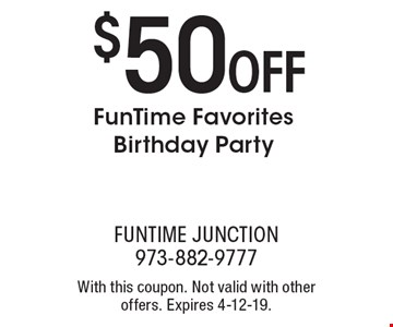 $50OFF FunTime Favorites Birthday Party. With this coupon. Not valid with other offers. Expires 4-12-19.