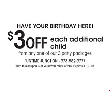 Have your birthday here! $3OFF each additional child from any one of our 3 party packages. With this coupon. Not valid with other offers. Expires 4-12-19.