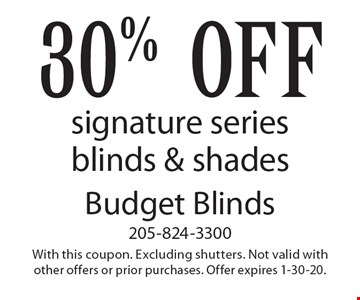 30% off signature series blinds & shades. With this coupon. Excluding shutters. Not valid with other offers or prior purchases. Offer expires 1-30-20.