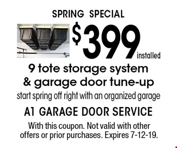 SPRING SPECIAL $399 installed 9 tote storage system & garage door tune-upstart spring off right with an organized garage. With this coupon. Not valid with other offers or prior purchases. Expires 7-12-19.