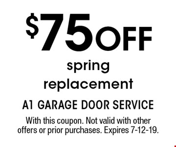 $75 OFF spring replacement. With this coupon. Not valid with other offers or prior purchases. Expires 7-12-19.