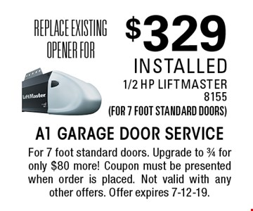 Replace existing opener for $329 installed 1/2 HP LiftMaster8155 (for 7 foot standard doors). For 7 foot standard doors. Upgrade to 3/4 for only $80 more! Coupon must be presented when order is placed. Not valid with any other offers. Offer expires 7-12-19.