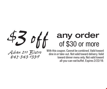 $3 off any order of $30 or more. With this coupon. Cannot be combined. Valid toward dine in or take-out. Not valid toward delivery. Valid toward dinner menu only. Not valid toward all-you-can-eat buffet. Expires 2/22/19.