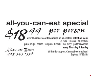 $18 .99 per person all-you-can-eat special over 85 made-to-order choices on an endless selection menu. 25 rolls - 10 sushi - 10 sashimi, plus: soups - salads - tempura - hibachi - thai curry - pad thai & more. Every Thursday & Sunday. With this coupon. Cannot be combined. Expires 11/22/19.