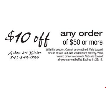 $10 off any order of $50 or more. With this coupon. Cannot be combined. Valid toward dine in or take-out. Not valid toward delivery. Valid toward dinner menu only. Not valid toward all-you-can-eat buffet. Expires 11/22/19.