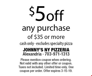$5 off any purchase of $35 or more. cash only. excludes specialty pizza. Please mention coupon when ordering. Not valid with any other offer or coupon. Taxes not included. Limited time only. One coupon per order. Offer expires 3-15-19.
