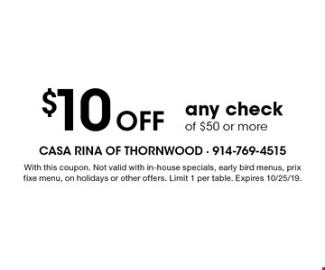 $10 off any check of $50 or more. With this coupon. Not valid with in-house specials, early bird menus, prix fixe menu, on holidays or other offers. Limit 1 per table. Expires 10/25/19.