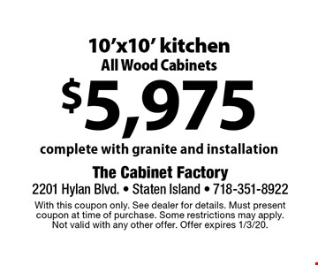 $5,975 10'x10' kitchen. All Wood Cabinets. Complete with granite and installation. With this coupon only. See dealer for details. Must present coupon at time of purchase. Some restrictions may apply. Not valid with any other offer. Offer expires 1/3/20.