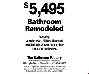 $5,495 Bathroom Remodeled. Featuring: Complete Gut, All New Sheetrock Installed, Tile Shower Area & Floor, For a 5'x8' Bathroom. With this coupon only. See dealer for details. Must present coupon at time of purchase. Some restrictions may apply. Not valid with any other offer. Offer expires 1/3/20.