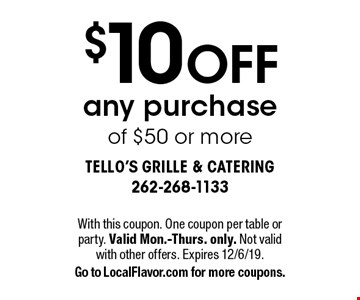 $10 off any purchase of $50 or more. With this coupon. One coupon per table or party. Valid Mon.-Thurs. only. Not valid with other offers. Expires 12/6/19. Go to LocalFlavor.com for more coupons.