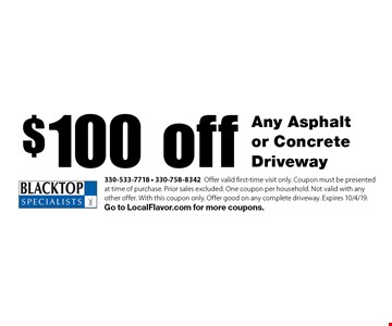 $100 off Any Asphalt or Concrete Driveway. 330-533-7718 • 330-758-8342 Offer valid first-time visit only. Coupon must be presented at time of purchase. Prior sales excluded. One coupon per household. Not valid with any other offer. With this coupon only. Offer good on any complete driveway. Expires 10/4/19. Go to LocalFlavor.com for more coupons.
