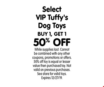 BUY 1, GET 1 50% OFF Select VIP Tuffy's Dog Toys. While supplies last. Cannot be combined with any other coupons, promotions or offers. 50% off toy is equal or lesser value then purchased toy. Not valid on previous purchases. See store for valid toys. Expires 12/27/19.