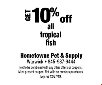 Get 10% off all tropical fish. Not to be combined with any other offers or coupons. Must present coupon. Not valid on previous purchases. Expires 12/27/19.