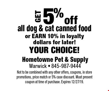 Get 5% off all dog & cat canned food or earn 10% in loyalty dollars for later! your choice! Not to be combined with any other offers, coupons, in store promotions, price match or 5% case discount. Must present coupon at time of purchase. Expires 12/27/19.