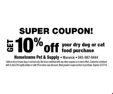 Super COUPON! Get 10% offyour dry dog or cat food purchase. Valid on dry or frozen dog or cat food only. Not to be combined with any other coupons or in store offers. Cannot be combined with in store 5% loyalty dollars or with 5% in store case discount. Must present coupon at time of purchase. Expires 12/27/19.