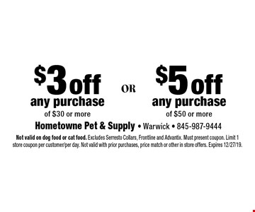 $5 off any purchase of $50 or more. $3 off any purchase of $30 or more. Not valid on dog food or cat food. Excludes Serresto Collars, Frontline and Advantix. Must present coupon. Limit 1 store coupon per customer/per day. Not valid with prior purchases, price match or other in store offers. Expires 12/27/19.