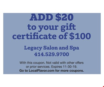 ADD $20 to your gift certificate of $100. With this coupon. Not valid with other offers or prior services. Expires11/30/19