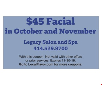 $45 Facial in October and November. With this coupon. Not valid with other offers or prior services. Expires11/30/19