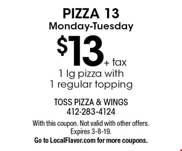 PIZZA 13 Monday-Tuesday $13 + tax 1 lg pizza with1 regular topping. With this coupon. Not valid with other offers. Expires 3-8-19. Go to LocalFlavor.com for more coupons.