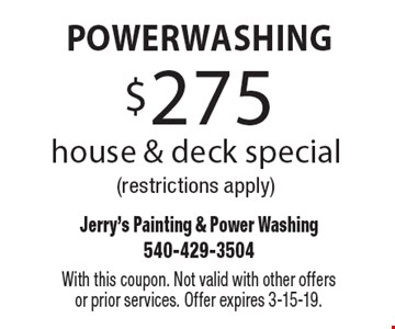 Powerwashing $275 house & deck special (restrictions apply). With this coupon. Not valid with other offers or prior services. Offer expires 3-15-19.