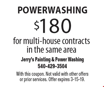 Powerwashing $180 for multi-house contracts in the same area. With this coupon. Not valid with other offers or prior services. Offer expires 3-15-19.