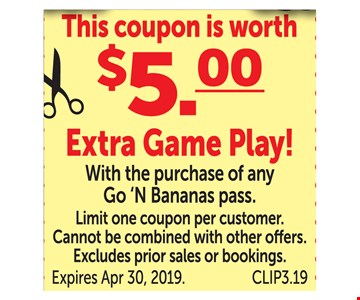 This coupon is worth $5.00 extra game play! With the purchase of any Go 'N Bananas pass. Limit one coupon per customer. Cannot be combined with other offers. Excludes prior sales or bookings. Expires 4-30-2019. CLIP3.19