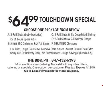 Touchdown special $64.99. Choose one package from below A: 3-full slabs (baby back ribs) or St. Louis spare ribs, B: 2 half bbq chickens & 2-full slabs, C: 2-full slabs & 1lb deep fried shrimp, D: 2-full slabs & 2-BBQ pork chops, F: 5 half BBQ chickens. 1 Lb. Fries, large cole slaw, bread & extra sauce. Sweet potato fries extra. Carry-out or delivery only. No substitutions - huge savings! (Feeds 3-5). Must mention when ordering. Not valid with any other offers, catering or specials. One coupon per customer. Plus tax. Expires 4/12/19. Go to LocalFlavor.com for more coupons.