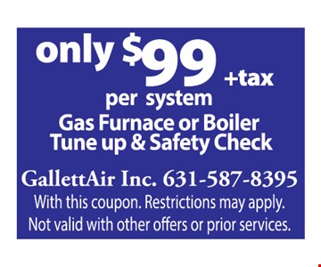 Only $99 +tax per system gas furnace or boiler tune up & safety check With this coupon. Restrictions may apply. Not valid with other offers or prior services. Expires1/3/20