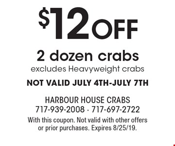 $12 OFF 2 dozen crabs. Excludes Heavyweight crabs. NOT VALID JULY 4TH-JULY 7TH. With this coupon. Not valid with other offers or prior purchases. Expires 8/25/19.