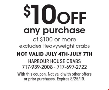 $10 OFF any purchase of $100 or more. Excludes Heavyweight crabs. NOT VALID JULY 4TH-JULY 7TH. With this coupon. Not valid with other offers or prior purchases. Expires 8/25/19.