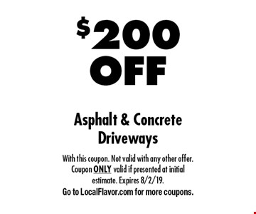 $200 OFF Asphalt & Concrete Driveways. With this coupon. Not valid with any other offer. Coupon ONLY valid if presented at initial estimate. Expires 8/2/19. Go to LocalFlavor.com for more coupons.