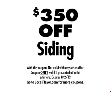 $350 OFF Siding. With this coupon. Not valid with any other offer. Coupon ONLY valid if presented at initial estimate. Expires 8/2/19. Go to LocalFlavor.com for more coupons.