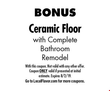 BONUS Ceramic Floor with Complete Bathroom Remodel. With this coupon. Not valid with any other offer. Coupon ONLY valid if presented at initial estimate. Expires 8/2/19. Go to LocalFlavor.com for more coupons.
