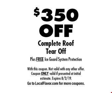 $350 OFF Complete Roof Tear Off Plus FREE Ice Guard System Protection. With this coupon. Not valid with any other offer. Coupon ONLY valid if presented at initial estimate. Expires 8/2/19. Go to LocalFlavor.com for more coupons.