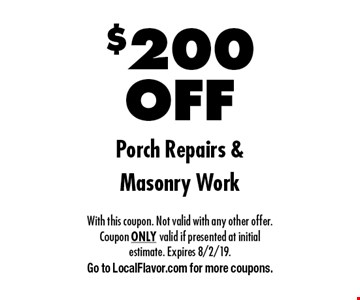 $200 OFF Porch Repairs & Masonry Work. With this coupon. Not valid with any other offer. Coupon ONLY valid if presented at initial estimate. Expires 8/2/19. Go to LocalFlavor.com for more coupons.