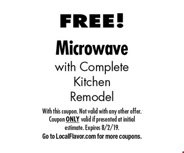 FREE Microwave with Complete Kitchen Remodel. With this coupon. Not valid with any other offer. Coupon ONLY valid if presented at initial estimate. Expires 8/2/19. Go to LocalFlavor.com for more coupons.